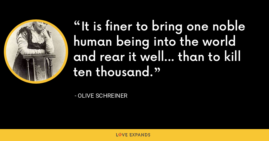 It is finer to bring one noble human being into the world and rear it well... than to kill ten thousand. - Olive Schreiner