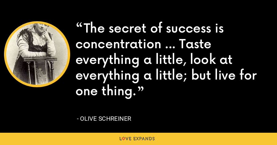 The secret of success is concentration ... Taste everything a little, look at everything a little; but live for one thing. - Olive Schreiner