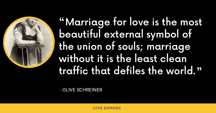 Marriage for love is the most beautiful external symbol of the union of souls; marriage without it is the least clean traffic that defiles the world. - Olive Schreiner