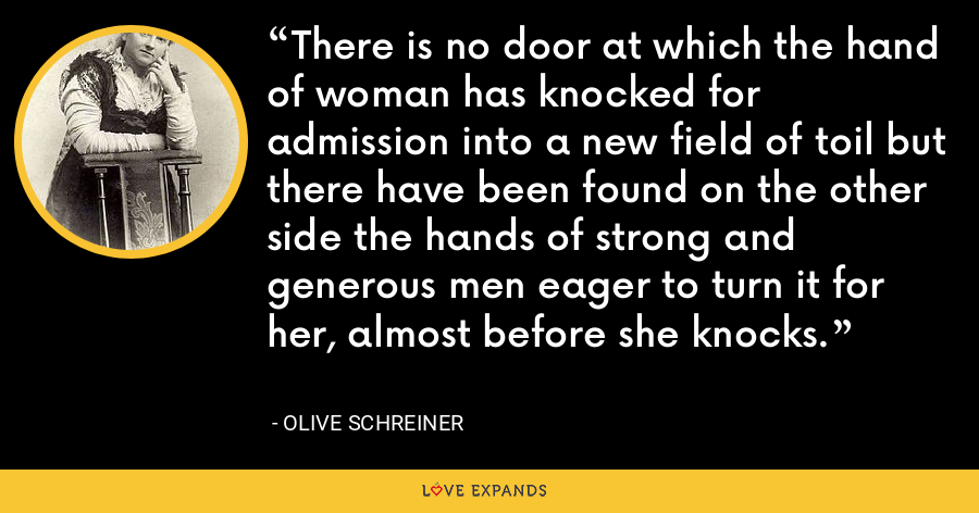 There is no door at which the hand of woman has knocked for admission into a new field of toil but there have been found on the other side the hands of strong and generous men eager to turn it for her, almost before she knocks. - Olive Schreiner