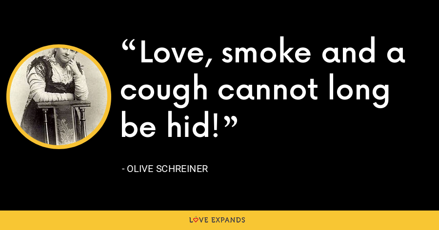 Love, smoke and a cough cannot long be hid! - Olive Schreiner