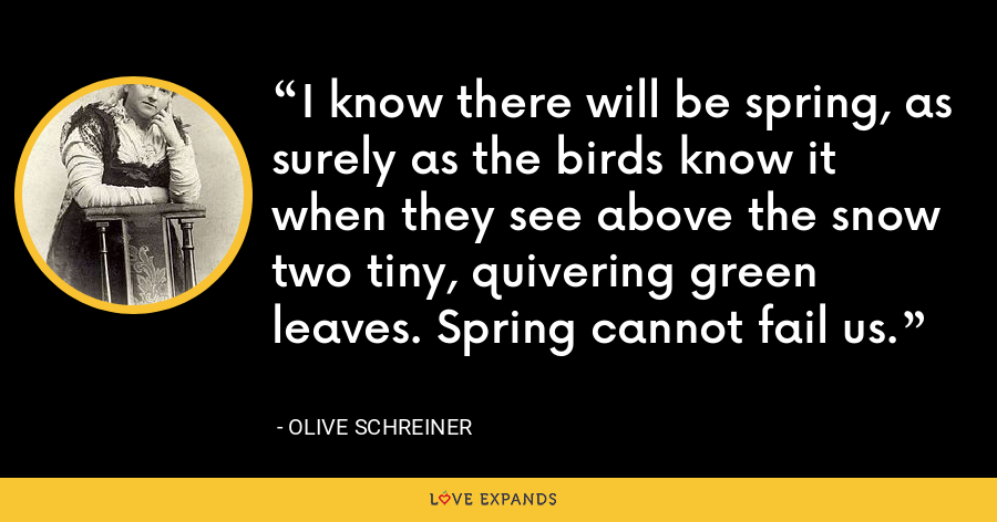 I know there will be spring, as surely as the birds know it when they see above the snow two tiny, quivering green leaves. Spring cannot fail us. - Olive Schreiner
