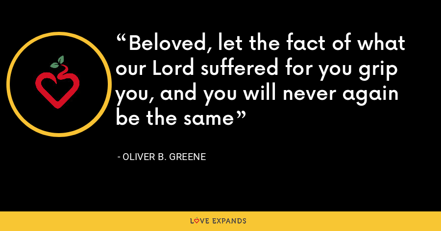 Beloved, let the fact of what our Lord suffered for you grip you, and you will never again be the same - Oliver B. Greene