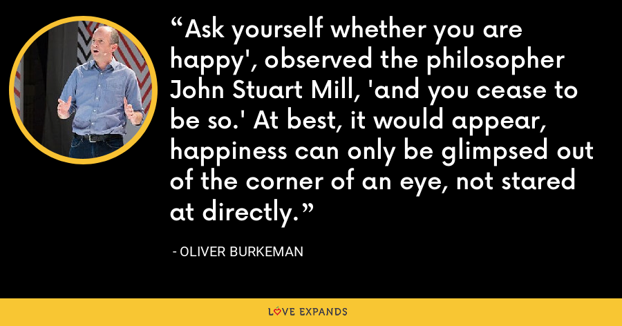 Ask yourself whether you are happy', observed the philosopher John Stuart Mill, 'and you cease to be so.' At best, it would appear, happiness can only be glimpsed out of the corner of an eye, not stared at directly. - Oliver Burkeman