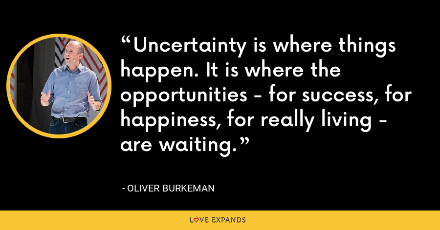 Uncertainty is where things happen. It is where the opportunities - for success, for happiness, for really living - are waiting. - Oliver Burkeman