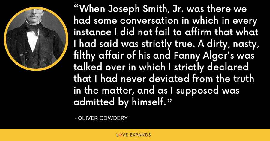 When Joseph Smith, Jr. was there we had some conversation in which in every instance I did not fail to affirm that what I had said was strictly true. A dirty, nasty, filthy affair of his and Fanny Alger's was talked over in which I strictly declared that I had never deviated from the truth in the matter, and as I supposed was admitted by himself. - Oliver Cowdery