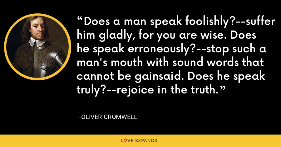 Does a man speak foolishly?--suffer him gladly, for you are wise. Does he speak erroneously?--stop such a man's mouth with sound words that cannot be gainsaid. Does he speak truly?--rejoice in the truth. - Oliver Cromwell