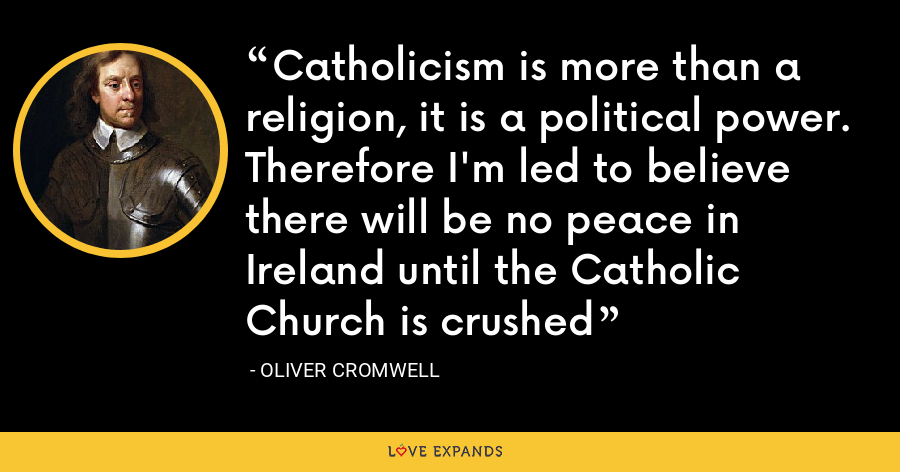 Catholicism is more than a religion, it is a political power. Therefore I'm led to believe there will be no peace in Ireland until the Catholic Church is crushed - Oliver Cromwell