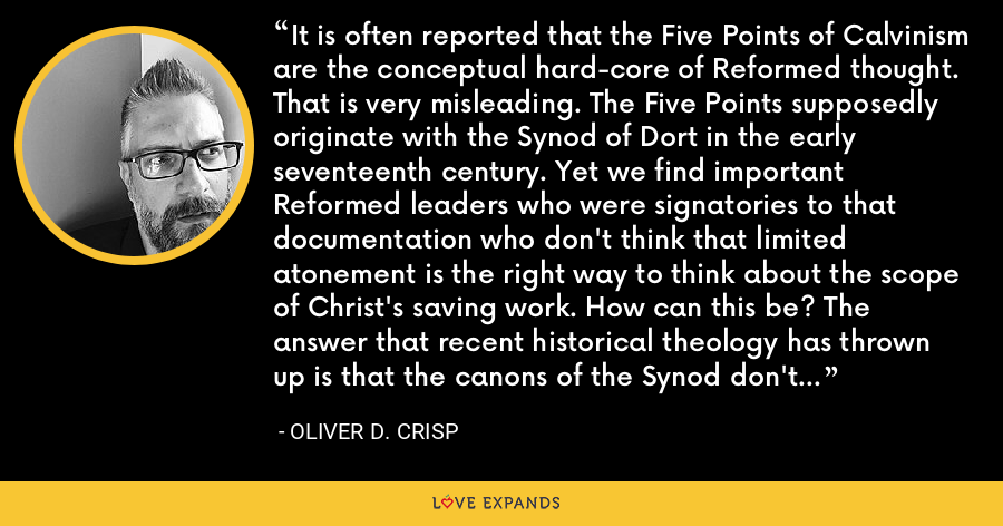 It is often reported that the Five Points of Calvinism are the conceptual hard-core of Reformed thought. That is very misleading. The Five Points supposedly originate with the Synod of Dort in the early seventeenth century. Yet we find important Reformed leaders who were signatories to that documentation who don't think that limited atonement is the right way to think about the scope of Christ's saving work. How can this be? The answer that recent historical theology has thrown up is that the canons of the Synod don't require adherence to the doctrine of limited atonement. - Oliver D. Crisp