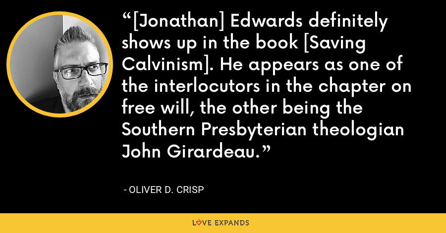 [Jonathan] Edwards definitely shows up in the book [Saving Calvinism]. He appears as one of the interlocutors in the chapter on free will, the other being the Southern Presbyterian theologian John Girardeau. - Oliver D. Crisp