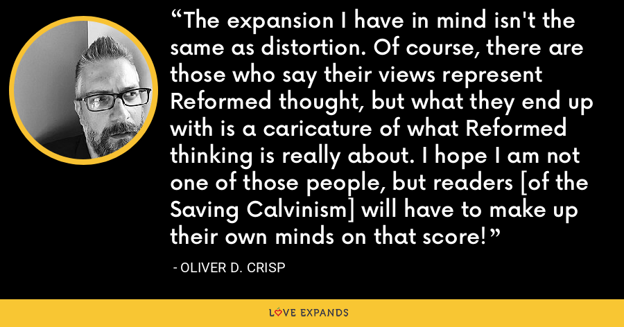 The expansion I have in mind isn't the same as distortion. Of course, there are those who say their views represent Reformed thought, but what they end up with is a caricature of what Reformed thinking is really about. I hope I am not one of those people, but readers [of the Saving Calvinism] will have to make up their own minds on that score! - Oliver D. Crisp