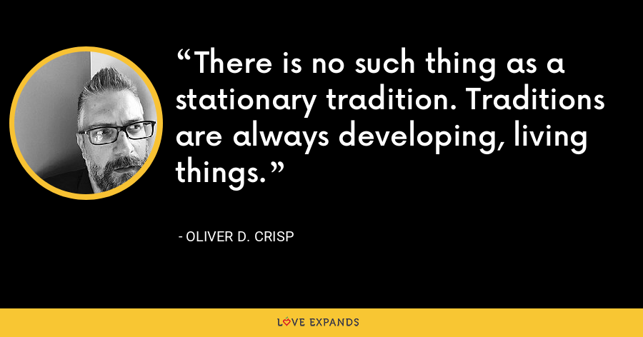 There is no such thing as a stationary tradition. Traditions are always developing, living things. - Oliver D. Crisp