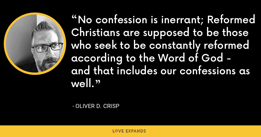 No confession is inerrant; Reformed Christians are supposed to be those who seek to be constantly reformed according to the Word of God - and that includes our confessions as well. - Oliver D. Crisp