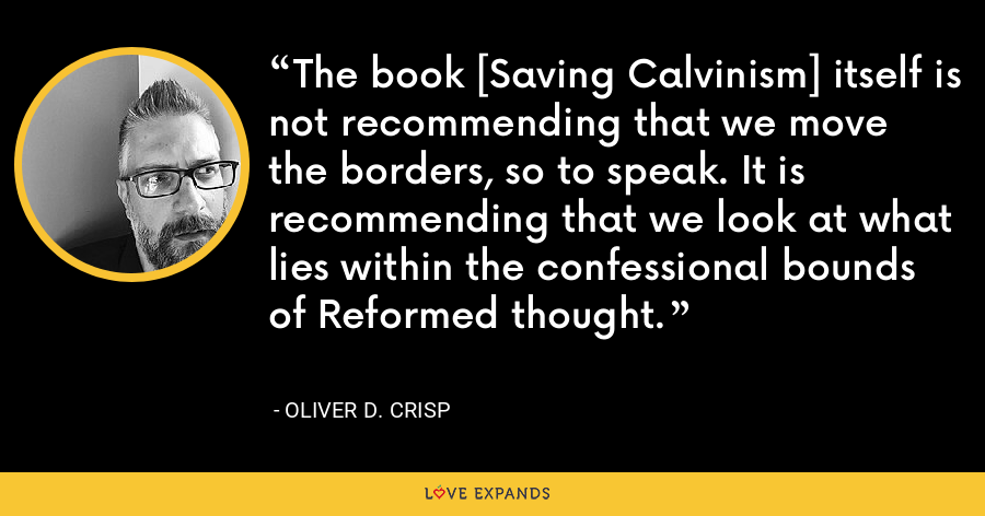 The book [Saving Calvinism] itself is not recommending that we move the borders, so to speak. It is recommending that we look at what lies within the confessional bounds of Reformed thought. - Oliver D. Crisp