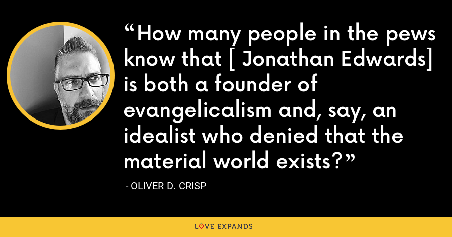 How many people in the pews know that [ Jonathan Edwards] is both a founder of evangelicalism and, say, an idealist who denied that the material world exists? - Oliver D. Crisp