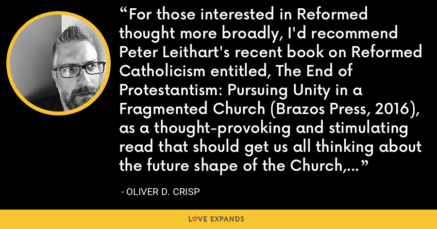 For those interested in Reformed thought more broadly, I'd recommend Peter Leithart's recent book on Reformed Catholicism entitled, The End of Protestantism: Pursuing Unity in a Fragmented Church (Brazos Press, 2016), as a thought-provoking and stimulating read that should get us all thinking about the future shape of the Church, wherever we come from. - Oliver D. Crisp