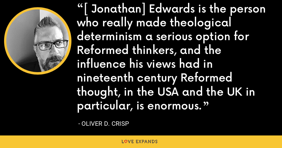 [ Jonathan] Edwards is the person who really made theological determinism a serious option for Reformed thinkers, and the influence his views had in nineteenth century Reformed thought, in the USA and the UK in particular, is enormous. - Oliver D. Crisp