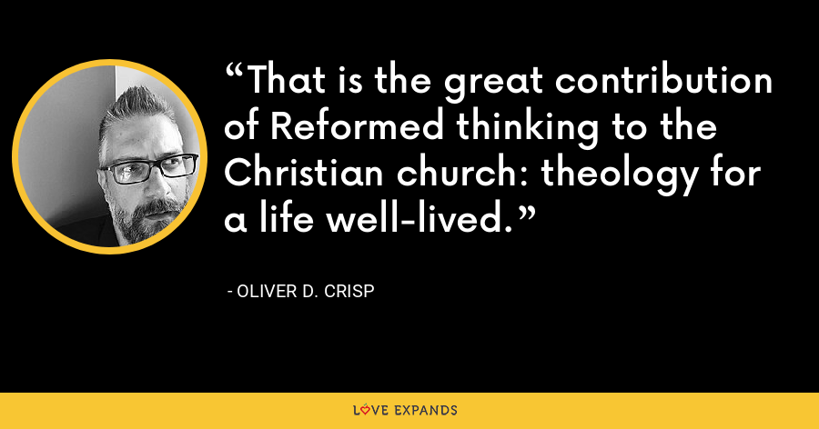 That is the great contribution of Reformed thinking to the Christian church: theology for a life well-lived. - Oliver D. Crisp