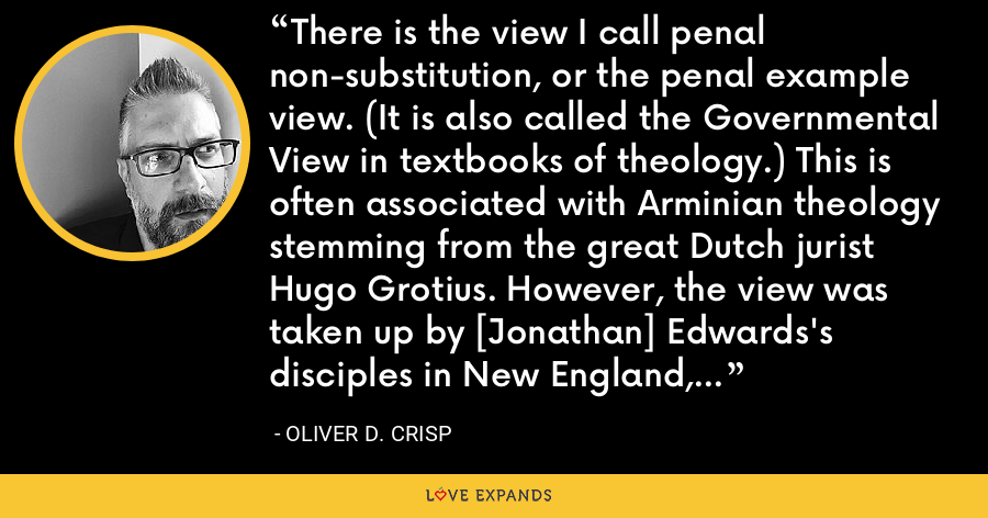 There is the view I call penal non-substitution, or the penal example view. (It is also called the Governmental View in textbooks of theology.) This is often associated with Arminian theology stemming from the great Dutch jurist Hugo Grotius. However, the view was taken up by [Jonathan] Edwards's disciples in New England, who developed a Calvinistic strand of the doctrine. - Oliver D. Crisp