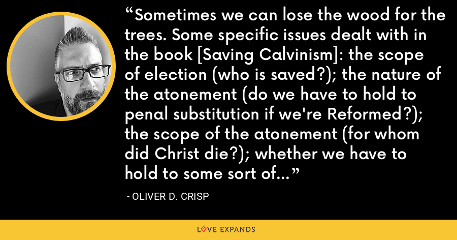 Sometimes we can lose the wood for the trees. Some specific issues dealt with in the book [Saving Calvinism]: the scope of election (who is saved?); the nature of the atonement (do we have to hold to penal substitution if we're Reformed?); the scope of the atonement (for whom did Christ die?); whether we have to hold to some sort of theological determinism (God ordains all that comes to pass). - Oliver D. Crisp
