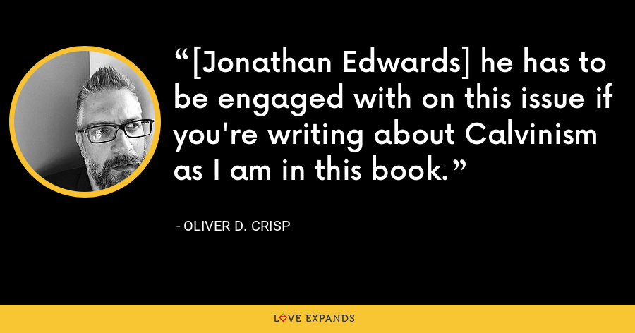 [Jonathan Edwards] he has to be engaged with on this issue if you're writing about Calvinism as I am in this book. - Oliver D. Crisp