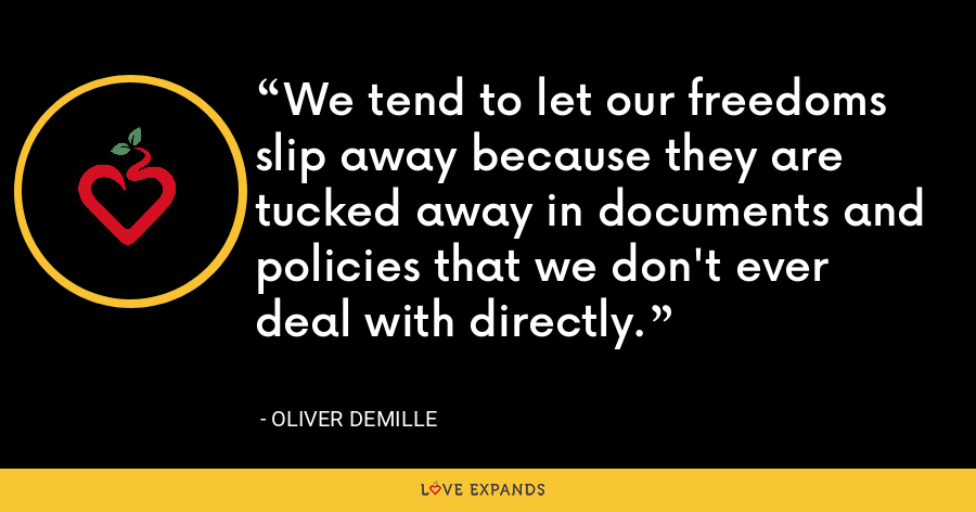 We tend to let our freedoms slip away because they are tucked away in documents and policies that we don't ever deal with directly. - Oliver DeMille
