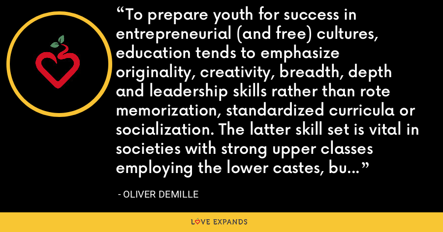 To prepare youth for success in entrepreneurial (and free) cultures, education tends to emphasize originality, creativity, breadth, depth and leadership skills rather than rote memorization, standardized curricula or socialization. The latter skill set is vital in societies with strong upper classes employing the lower castes, but the former is essential to free democratic nations. - Oliver DeMille