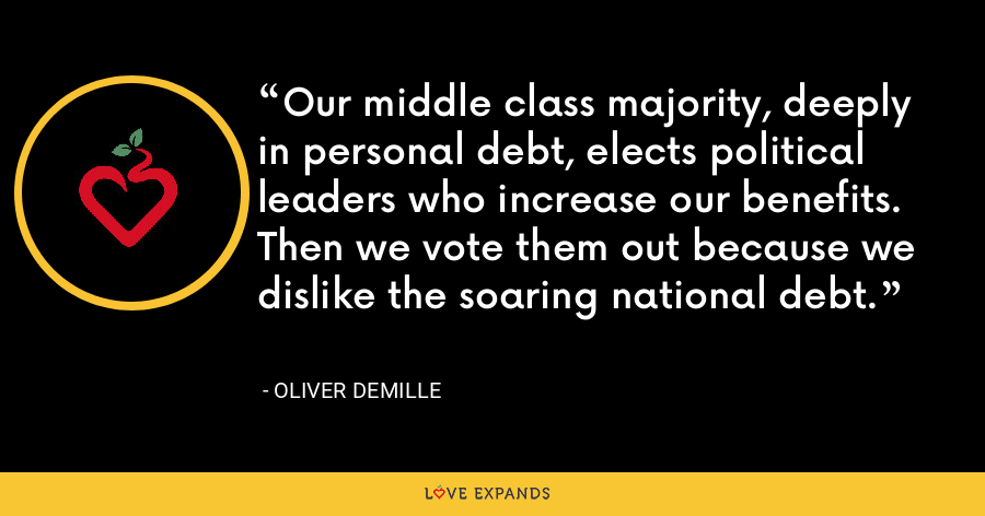 Our middle class majority, deeply in personal debt, elects political leaders who increase our benefits. Then we vote them out because we dislike the soaring national debt. - Oliver DeMille