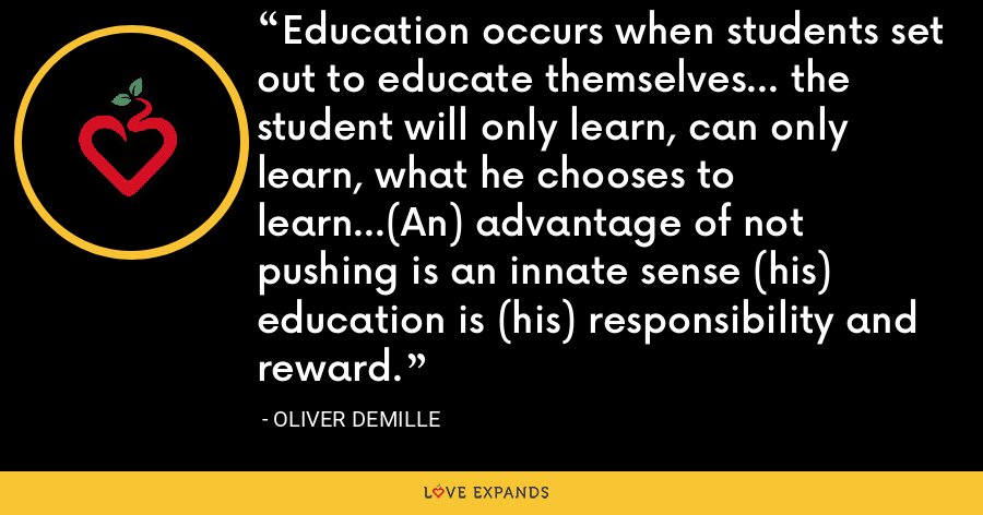 Education occurs when students set out to educate themselves… the student will only learn, can only learn, what he chooses to learn…(An) advantage of not pushing is an innate sense (his) education is (his) responsibility and reward. - Oliver DeMille