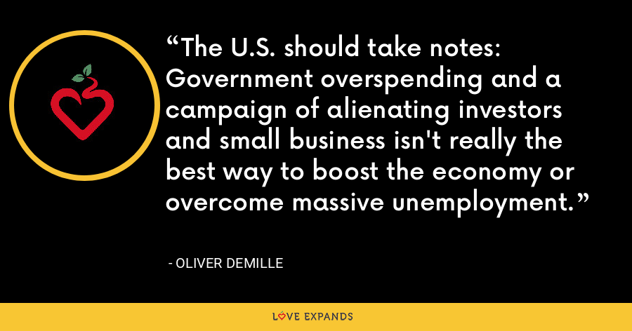 The U.S. should take notes: Government overspending and a campaign of alienating investors and small business isn't really the best way to boost the economy or overcome massive unemployment. - Oliver DeMille