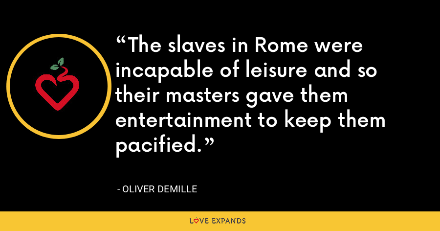 The slaves in Rome were incapable of leisure and so their masters gave them entertainment to keep them pacified. - Oliver DeMille