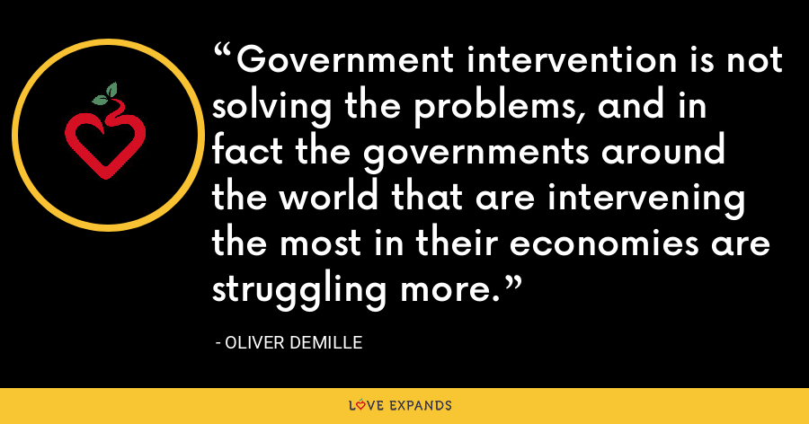 Government intervention is not solving the problems, and in fact the governments around the world that are intervening the most in their economies are struggling more. - Oliver DeMille