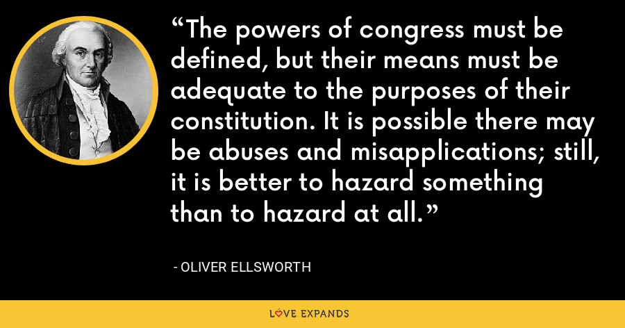 The powers of congress must be defined, but their means must be adequate to the purposes of their constitution. It is possible there may be abuses and misapplications; still, it is better to hazard something than to hazard at all. - Oliver Ellsworth
