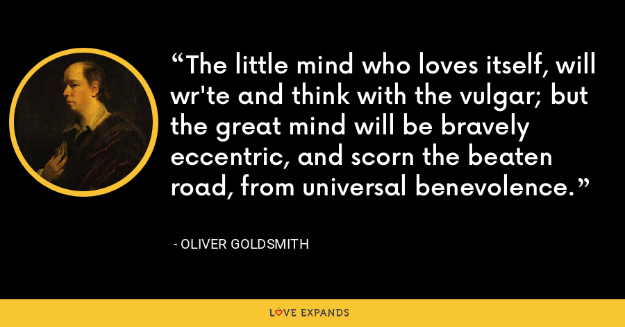 The little mind who loves itself, will wr'te and think with the vulgar; but the great mind will be bravely eccentric, and scorn the beaten road, from universal benevolence. - Oliver Goldsmith