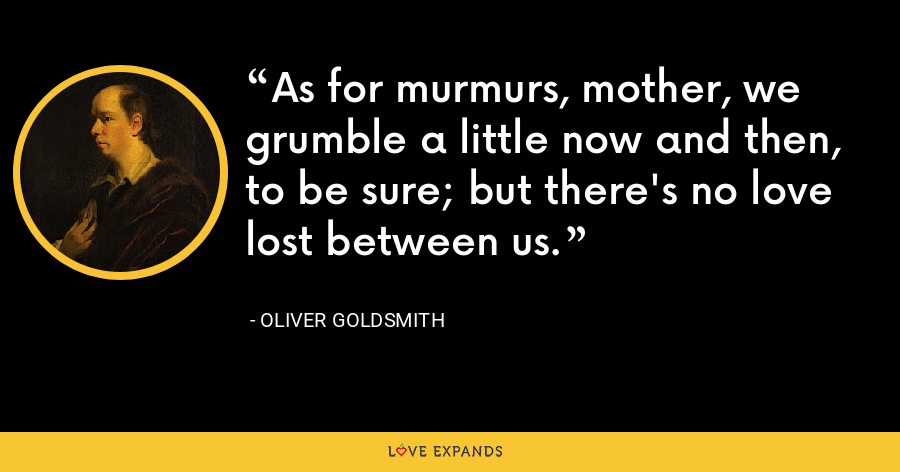 As for murmurs, mother, we grumble a little now and then, to be sure; but there's no love lost between us. - Oliver Goldsmith