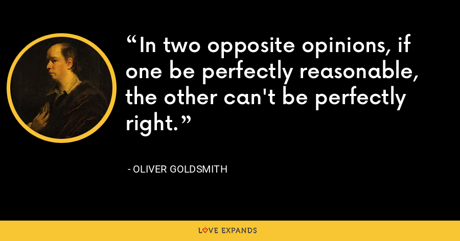 In two opposite opinions, if one be perfectly reasonable, the other can't be perfectly right. - Oliver Goldsmith