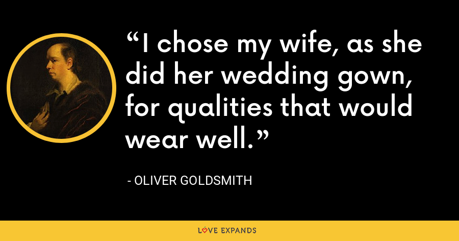 I chose my wife, as she did her wedding gown, for qualities that would wear well. - Oliver Goldsmith