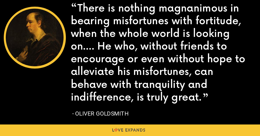 There is nothing magnanimous in bearing misfortunes with fortitude, when the whole world is looking on.... He who, without friends to encourage or even without hope to alleviate his misfortunes, can behave with tranquility and indifference, is truly great. - Oliver Goldsmith