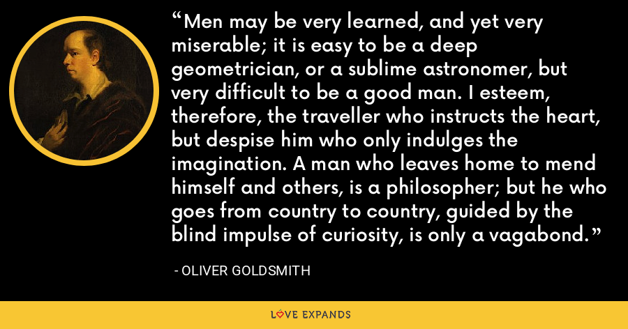 Men may be very learned, and yet very miserable; it is easy to be a deep geometrician, or a sublime astronomer, but very difficult to be a good man. I esteem, therefore, the traveller who instructs the heart, but despise him who only indulges the imagination. A man who leaves home to mend himself and others, is a philosopher; but he who goes from country to country, guided by the blind impulse of curiosity, is only a vagabond. - Oliver Goldsmith