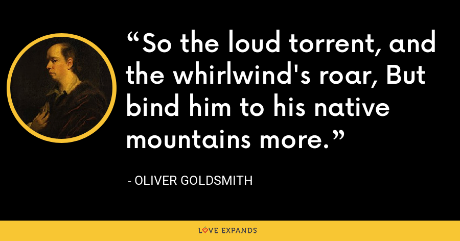 So the loud torrent, and the whirlwind's roar, But bind him to his native mountains more. - Oliver Goldsmith
