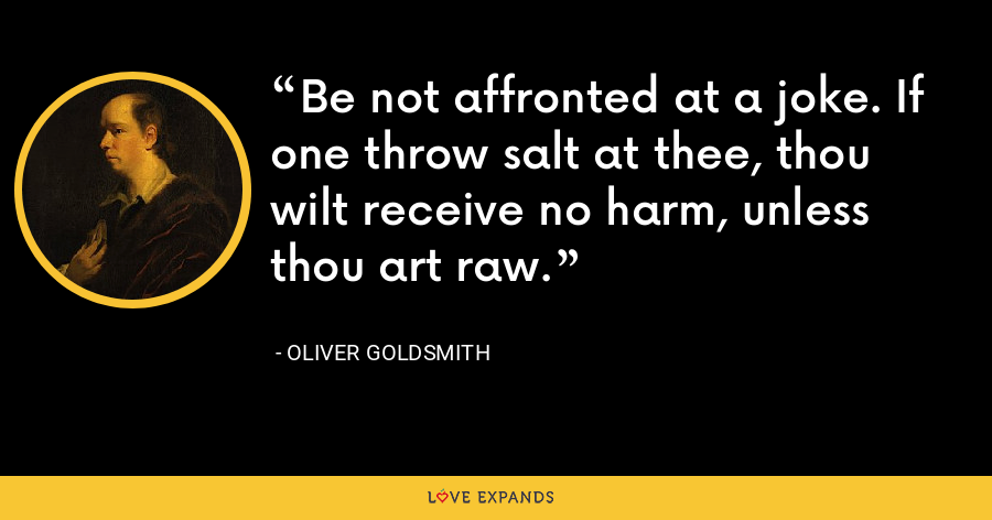 Be not affronted at a joke. If one throw salt at thee, thou wilt receive no harm, unless thou art raw. - Oliver Goldsmith