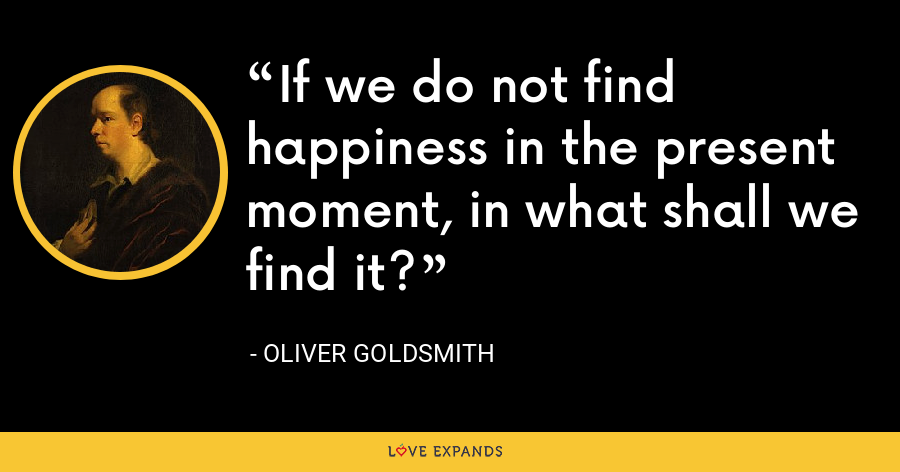 If we do not find happiness in the present moment, in what shall we find it? - Oliver Goldsmith