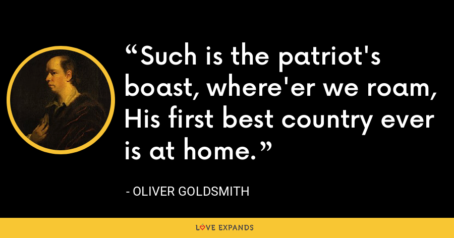 Such is the patriot's boast, where'er we roam,His first best country ever is at home. - Oliver Goldsmith