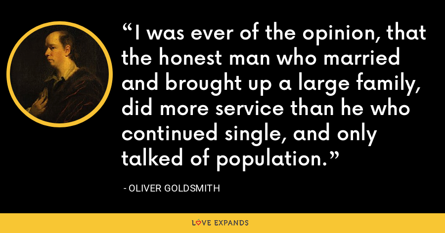 I was ever of the opinion, that the honest man who married and brought up a large family, did more service than he who continued single, and only talked of population. - Oliver Goldsmith