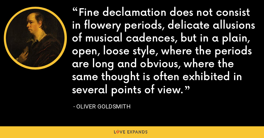Fine declamation does not consist in flowery periods, delicate allusions of musical cadences, but in a plain, open, loose style, where the periods are long and obvious, where the same thought is often exhibited in several points of view. - Oliver Goldsmith