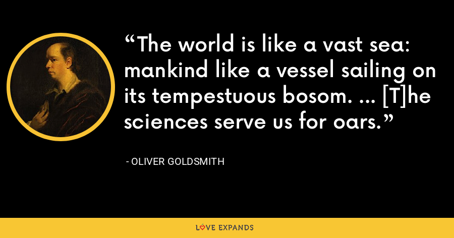 The world is like a vast sea: mankind like a vessel sailing on its tempestuous bosom. ... [T]he sciences serve us for oars. - Oliver Goldsmith