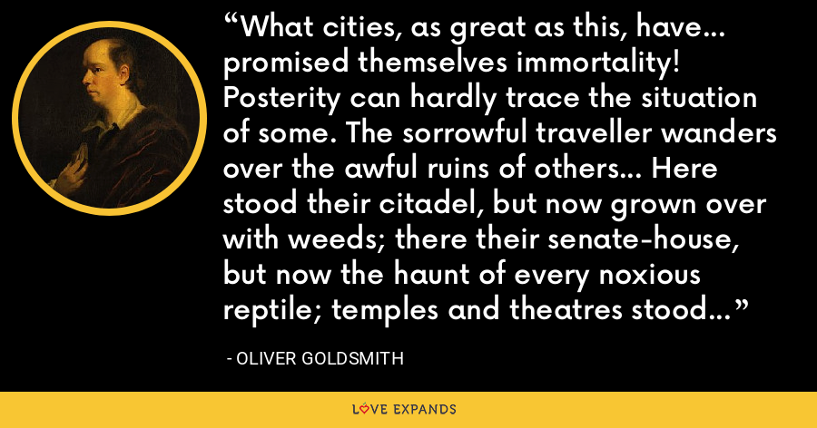 What cities, as great as this, have... promised themselves immortality! Posterity can hardly trace the situation of some. The sorrowful traveller wanders over the awful ruins of others... Here stood their citadel, but now grown over with weeds; there their senate-house, but now the haunt of every noxious reptile; temples and theatres stood here, now only an undistinguished heap of ruins. - Oliver Goldsmith
