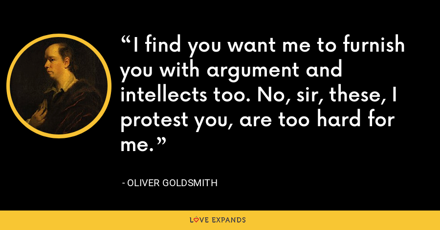 I find you want me to furnish you with argument and intellects too. No, sir, these, I protest you, are too hard for me. - Oliver Goldsmith