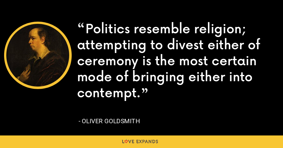 Politics resemble religion; attempting to divest either of ceremony is the most certain mode of bringing either into contempt. - Oliver Goldsmith