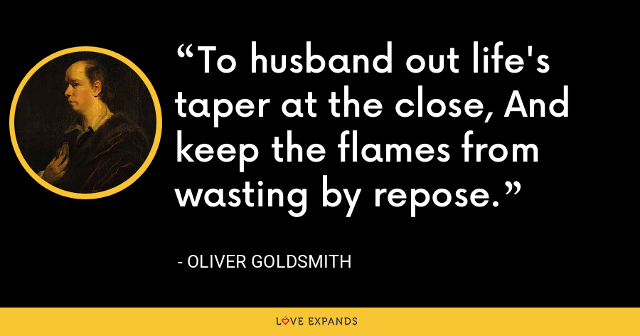To husband out life's taper at the close, And keep the flames from wasting by repose. - Oliver Goldsmith